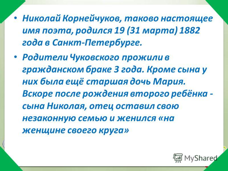 Николай Корнейчуков, таково настоящее имя поэта, родился 19 (31 марта) 1882 года в Санкт-Петербурге. Родители Чуковского прожили в гражданском браке 3 года. Кроме сына у них была ещё старшая дочь Мария. Вскоре после рождения второго ребёнка - сына Ни