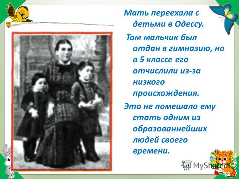 Мать переехала с детьми в Одессу. Там мальчик был отдан в гимназию, но в 5 классе его отчислили из-за низкого происхождения. Это не помешало ему стать одним из образованнейших людей своего времени.