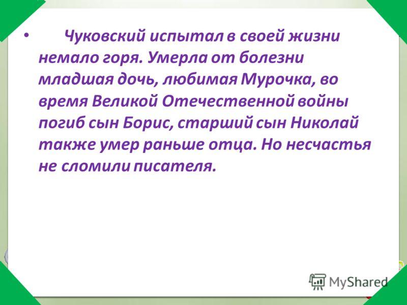 Чуковский испытал в своей жизни немало горя. Умерла от болезни младшая дочь, любимая Мурочка, во время Великой Отечественной войны погиб сын Борис, старший сын Николай также умер раньше отца. Но несчастья не сломили писателя.