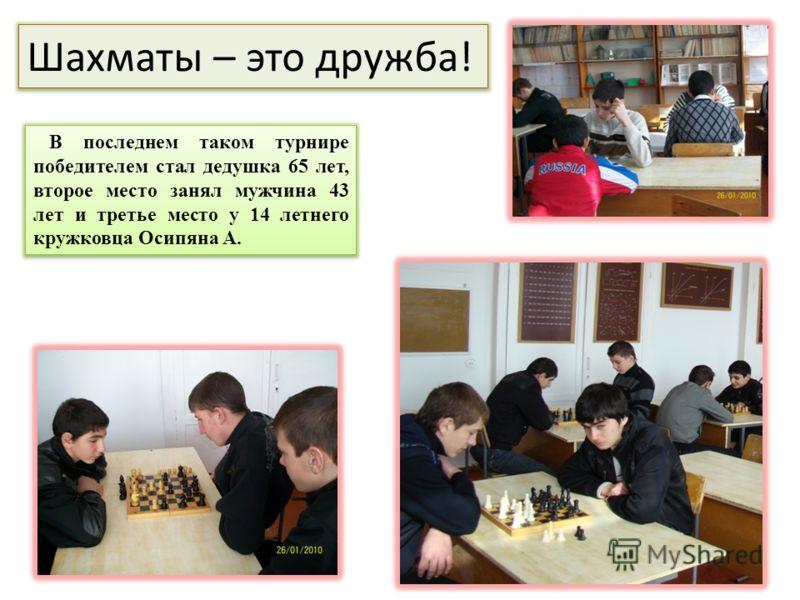 Шахматы – это дружба! В последнем таком турнире победителем стал дедушка 65 лет, второе место занял мужчина 43 лет и третье место у 14 летнего кружковца Осипяна А.