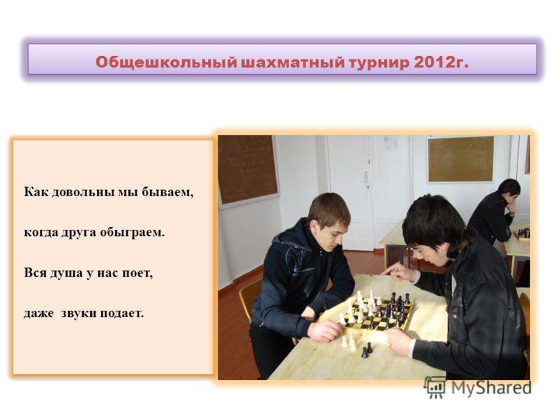 Общешкольный шахматный турнир 2012г. Как довольны мы бываем, когда друга обыграем. Вся душа у нас поет, даже звуки подает. Как довольны мы бываем, когда друга обыграем. Вся душа у нас поет, даже звуки подает.
