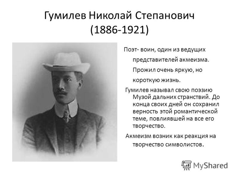 Гумилев Николай Степанович (1886-1921) Поэт- воин, один из ведущих представителей акмеизма. Прожил очень яркую, но короткую жизнь. Гумилев называл свою поэзию Музой дальних странствий. До конца своих дней он сохранил верность этой романтической теме,