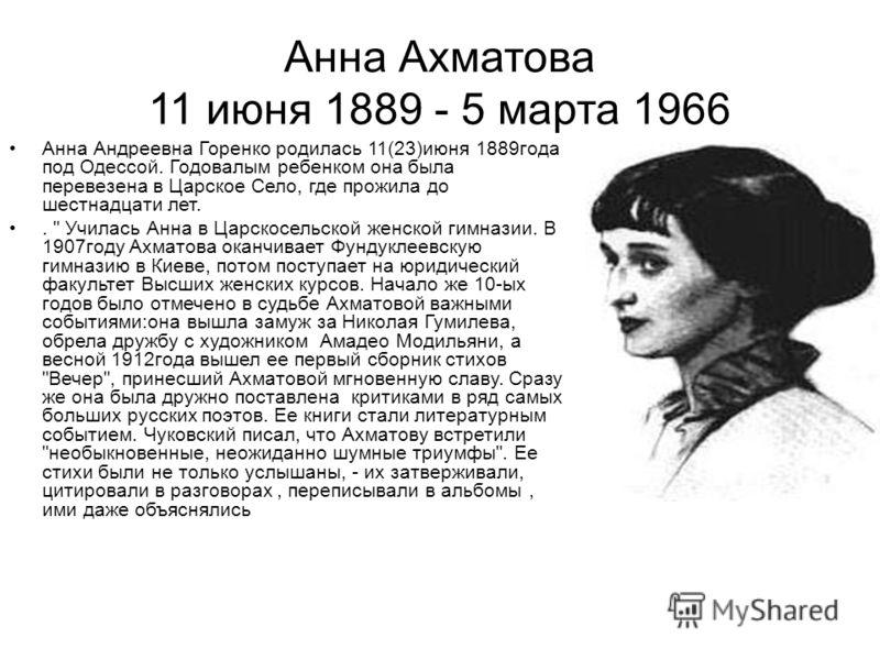 Анна Ахматова 11 июня 1889 - 5 марта 1966 Анна Андреевна Горенко родилась 11(23)июня 1889года под Одессой. Годовалым ребенком она была перевезена в Царское Село, где прожила до шестнадцати лет..