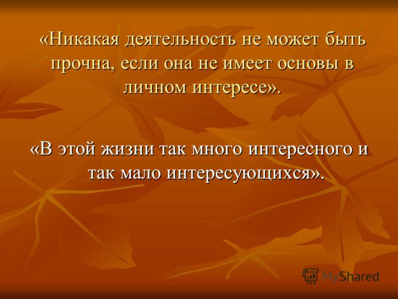 «Никакая деятельность не может быть прочна, если она не имеет основы в личном интересе». «В этой жизни так много интересного и так мало интересующихся».
