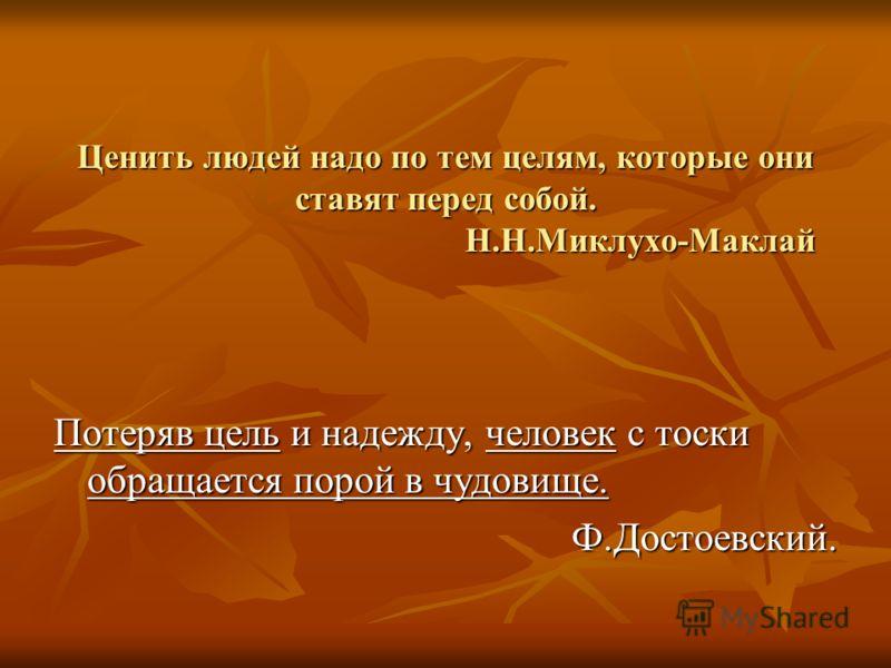 Ценить людей надо по тем целям, которые они ставят перед собой. Н.Н.Миклухо-Маклай Потеряв цель и надежду, человек с тоски обращается порой в чудовище. Ф.Достоевский.
