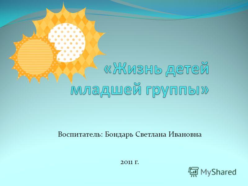 Воспитатель: Бондарь Светлана Ивановна 2011 г.