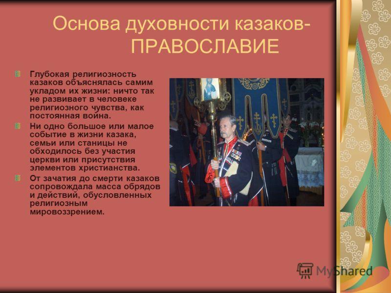 Основа духовности казаков- ПРАВОСЛАВИЕ Глубокая религиозность казаков объяснялась самим укладом их жизни: ничто так не развивает в человеке религиозного чувства, как постоянная война. Ни одно большое или малое событие в жизни казака, семьи или станиц