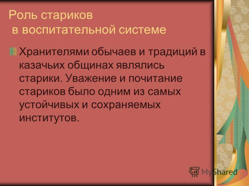 Роль стариков в воспитательной системе Хранителями обычаев и традиций в казачьих общинах являлись старики. Уважение и почитание стариков было одним из самых устойчивых и сохраняемых институтов.