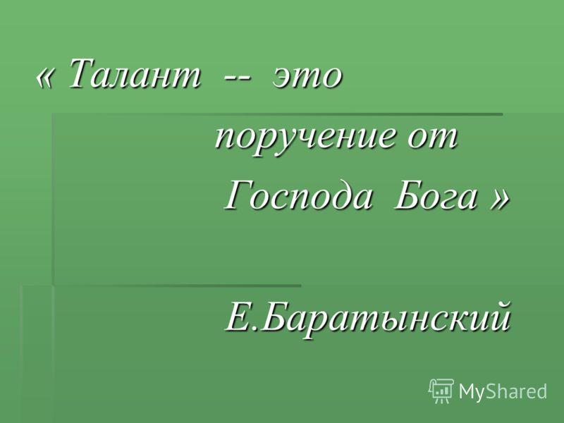 « Талант -- это поручение от поручение от Господа Бога » Господа Бога » Е.Баратынский Е.Баратынский