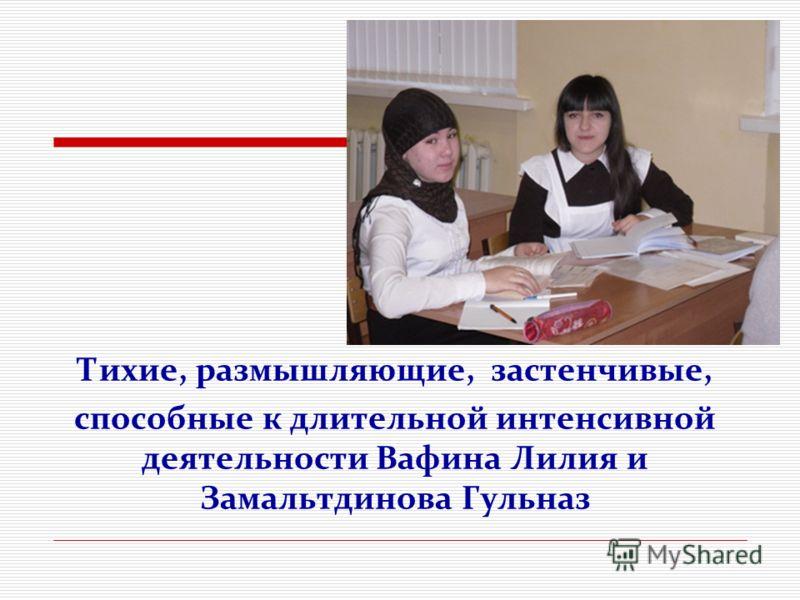 Тихие, размышляющие, застенчивые, способные к длительной интенсивной деятельности Вафина Лилия и Замальтдинова Гульназ