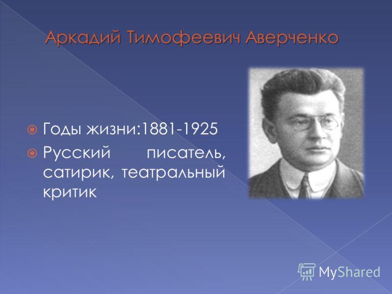 Годы жизни:1881-1925 Русский писатель, сатирик, театральный критик