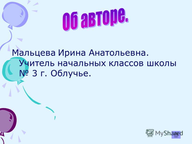 Мальцева Ирина Анатольевна. Учитель начальных классов школы 3 г. Облучье.