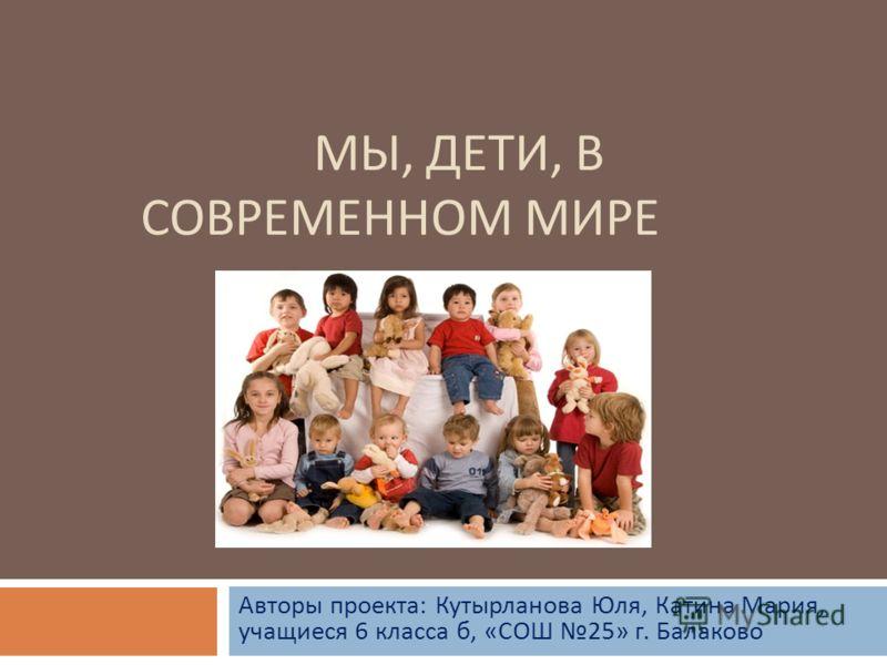 МЫ, ДЕТИ, В СОВРЕМЕННОМ МИРЕ Авторы проекта : Кутырланова Юля, Катина Мария, учащиеся 6 класса б, « СОШ 25» г. Балаково