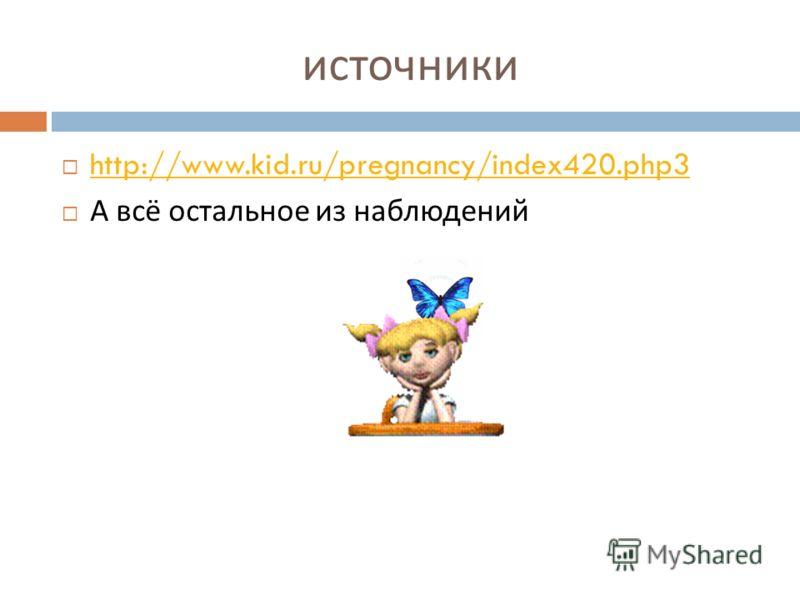 источники http://www.kid.ru/pregnancy/index420.php3 А всё остальное из наблюдений