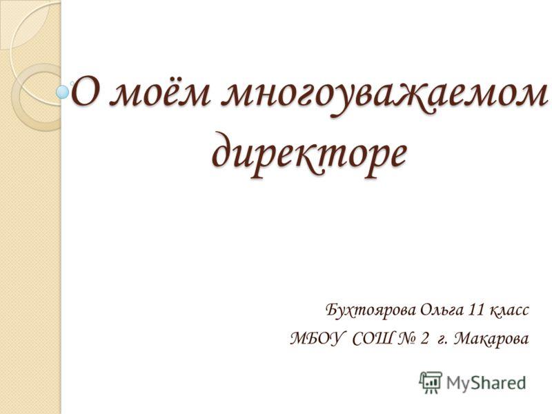 О моём многоуважаемом директоре Бухтоярова Ольга 11 класс МБОУ СОШ 2 г. Макарова