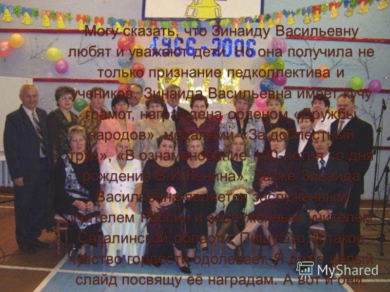 Могу сказать, что Зинаиду Васильевну любят и уважают дети. Но она получила не только признание педколлектива и учеников. Зинаида Васильевна имеет кучу грамот, награждена орденом «Дружбы народов», медалями «За доблестный труд», «В ознаменование 100-ле