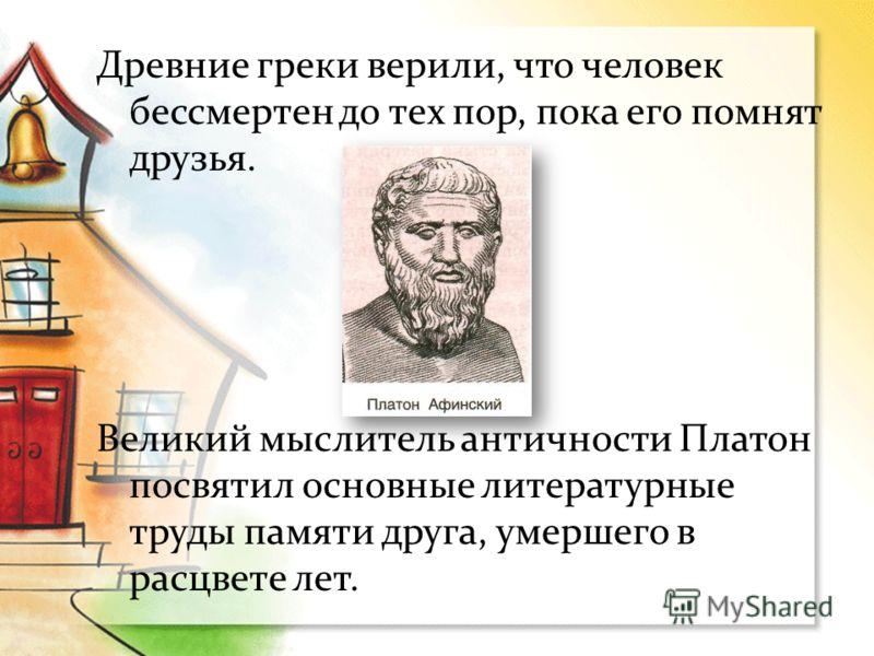 Древние греки верили, что человек бессмертен до тех пор, пока его помнят друзья. Великий мыслитель античности Платон посвятил основные литературные труды памяти друга, умершего в расцвете лет.