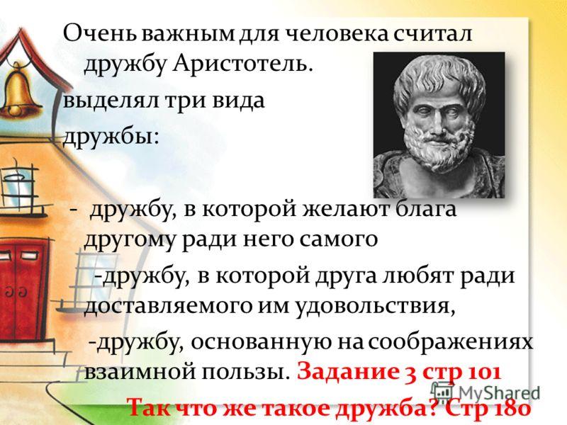 Очень важным для человека считал дружбу Аристотель. выделял три вида дружбы: - дружбу, в которой желают блага другому ради него самого -дружбу, в которой друга любят ради доставляемого им удовольствия, -дружбу, основанную на соображениях взаимной пол
