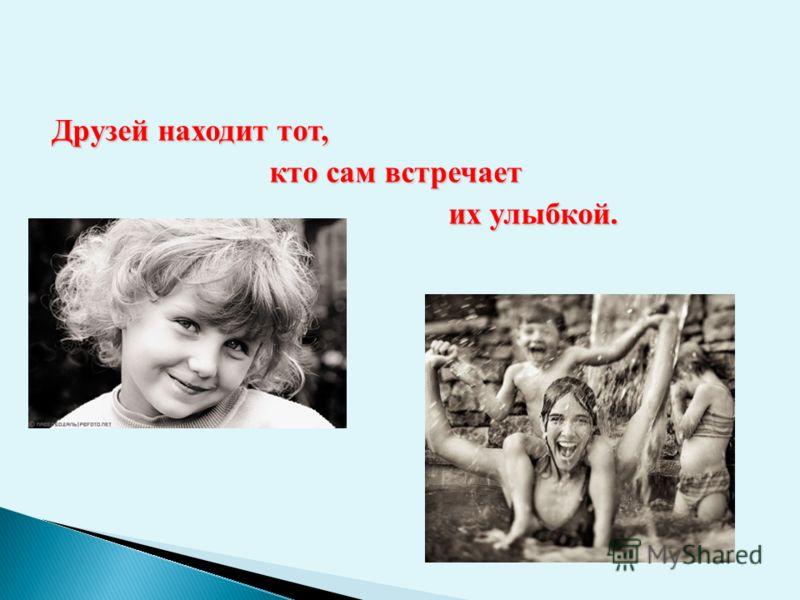 Друзей находит тот, кто сам встречает кто сам встречает их улыбкой. их улыбкой.