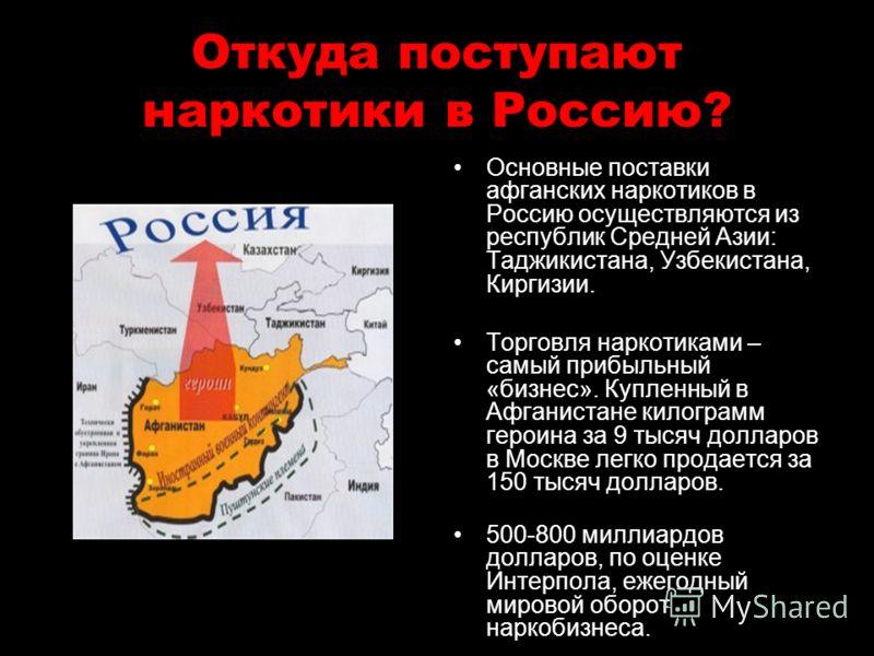 Откуда поступают наркотики в Россию? Основные поставки афганских наркотиков в Россию осуществляются из республик Средней Азии: Таджикистана, Узбекистана, Киргизии. Торговля наркотиками – самый прибыльный «бизнес». Купленный в Афганистане килограмм ге