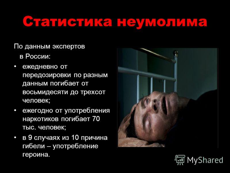 Статистика неумолима По данным экспертов в России: ежедневно от передозировки по разным данным погибает от восьмидесяти до трехсот человек; ежегодно от употребления наркотиков погибает 70 тыс. человек; в 9 случаях из 10 причина гибели – употребление