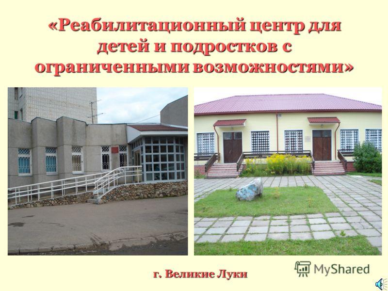 «Реабилитационный центр для детей и подростков с ограниченными возможностями» г. Великие Луки