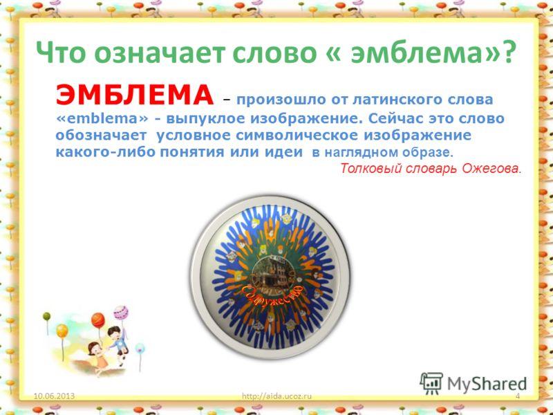 Что означает слово « эмблема»? 10.06.2013http://aida.ucoz.ru4 ЭМБЛЕМА – произошло от латинского слова «emblema» - выпуклое изображение. Сейчас это слово обозначает условное символическое изображение какого-либо понятия или идеи в наглядном образе. То