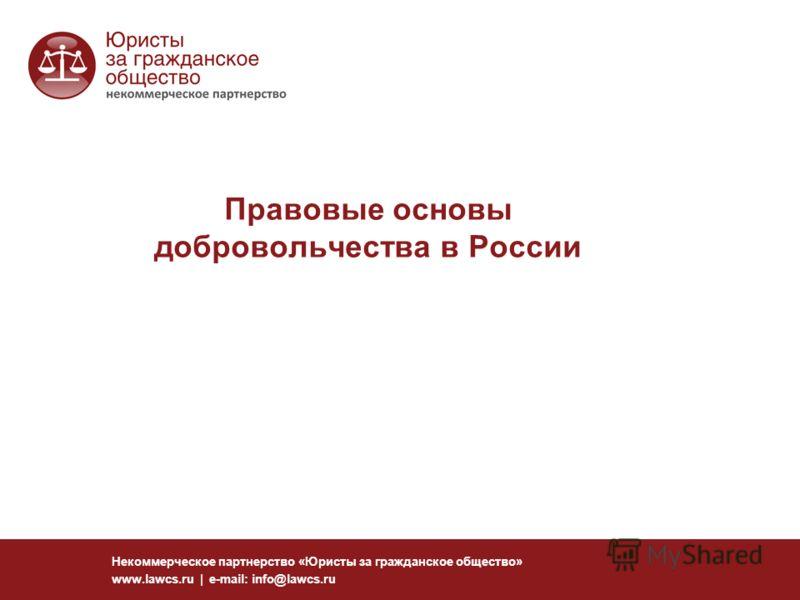 Правовые основы добровольчества в России Некоммерческое партнерство «Юристы за гражданское общество» www.lawcs.ru | e-mail: info@lawcs.ru