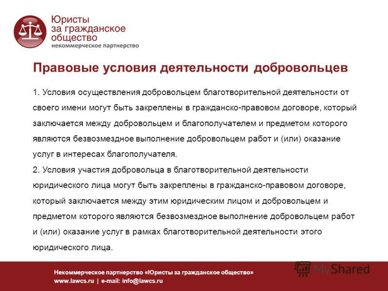 Правовые условия деятельности добровольцев Некоммерческое партнерство «Юристы за гражданское общество» www.lawcs.ru | e-mail: info@lawcs.ru 1. Условия осуществления добровольцем благотворительной деятельности от своего имени могут быть закреплены в г