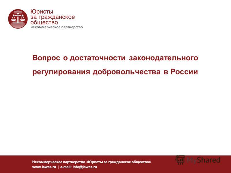 Вопрос о достаточности законодательного регулирования добровольчества в России Некоммерческое партнерство «Юристы за гражданское общество» www.lawcs.ru | e-mail: info@lawcs.ru
