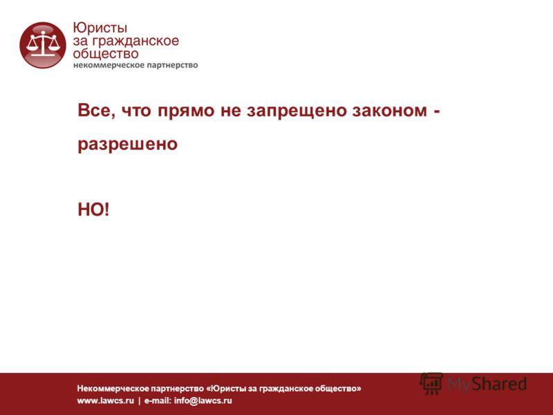 Все, что прямо не запрещено законом - разрешено Некоммерческое партнерство «Юристы за гражданское общество» www.lawcs.ru | e-mail: info@lawcs.ru НО!