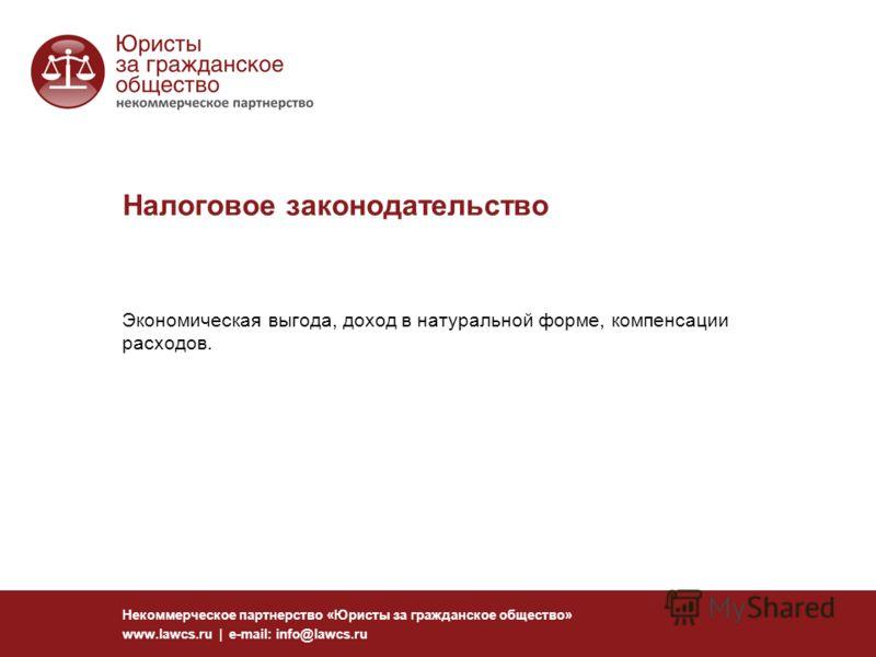 Налоговое законодательство Некоммерческое партнерство «Юристы за гражданское общество» www.lawcs.ru | e-mail: info@lawcs.ru Экономическая выгода, доход в натуральной форме, компенсации расходов.