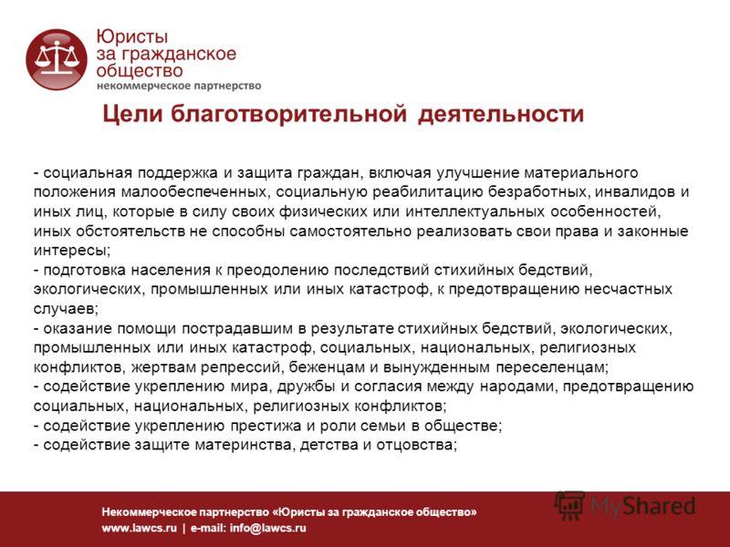 Цели благотворительной деятельности Некоммерческое партнерство «Юристы за гражданское общество» www.lawcs.ru | e-mail: info@lawcs.ru - социальная поддержка и защита граждан, включая улучшение материального положения малообеспеченных, социальную реаби