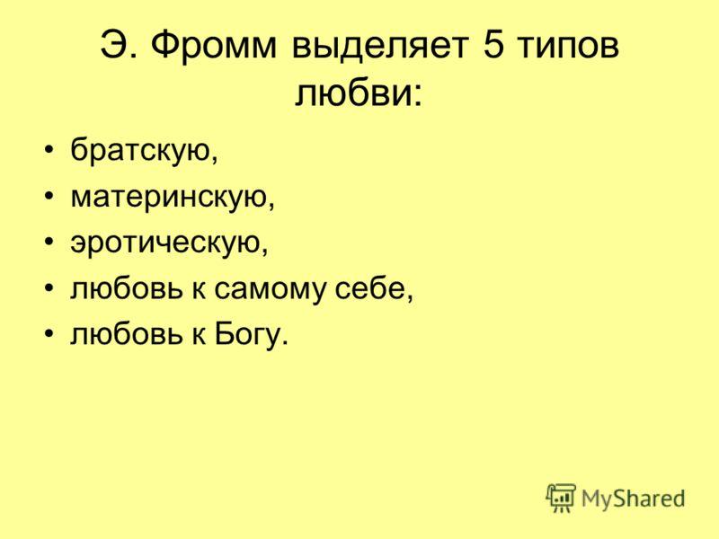 Э. Фромм выделяет 5 типов любви: братскую, материнскую, эротическую, любовь к самому себе, любовь к Богу.