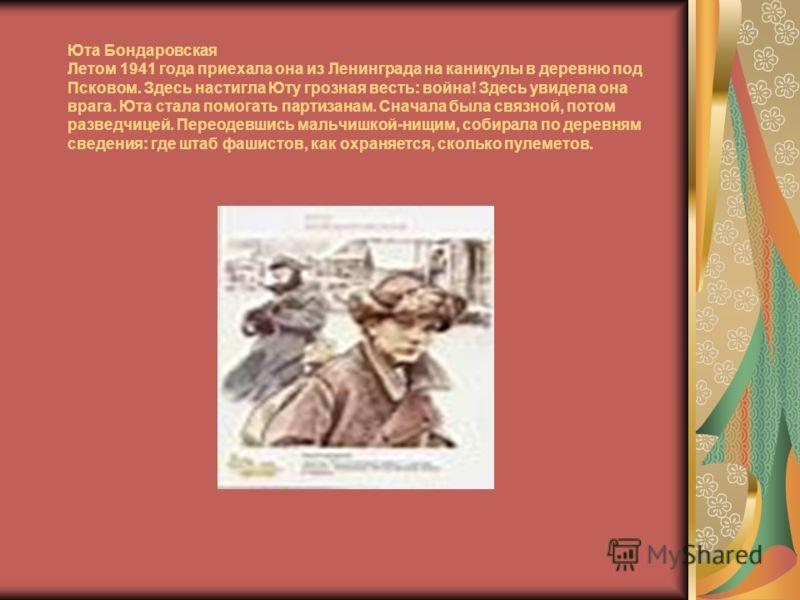 Юта Бондаровская Летом 1941 года приехала она из Ленинграда на каникулы в деревню под Псковом. Здесь настигла Юту грозная весть: война! Здесь увидела она врага. Юта стала помогать партизанам. Сначала была связной, потом разведчицей. Переодевшись маль