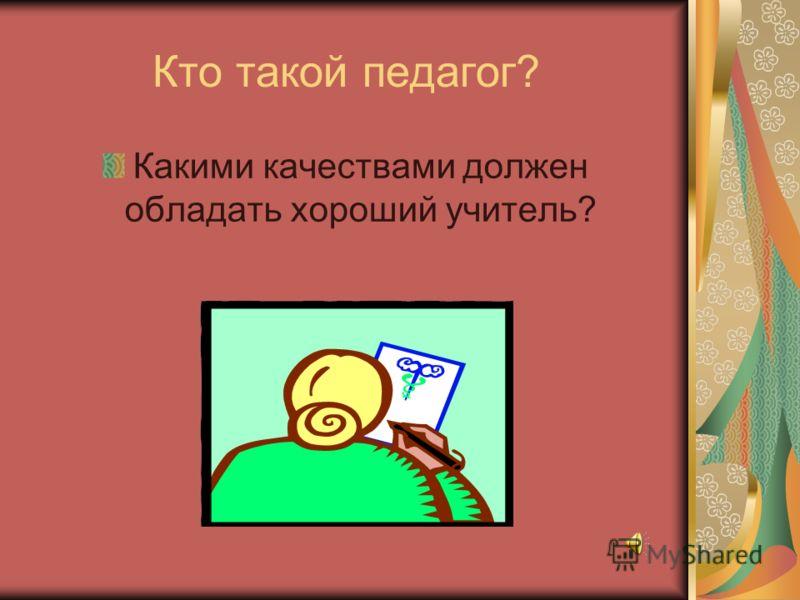 Кто такой педагог? Какими качествами должен обладать хороший учитель?