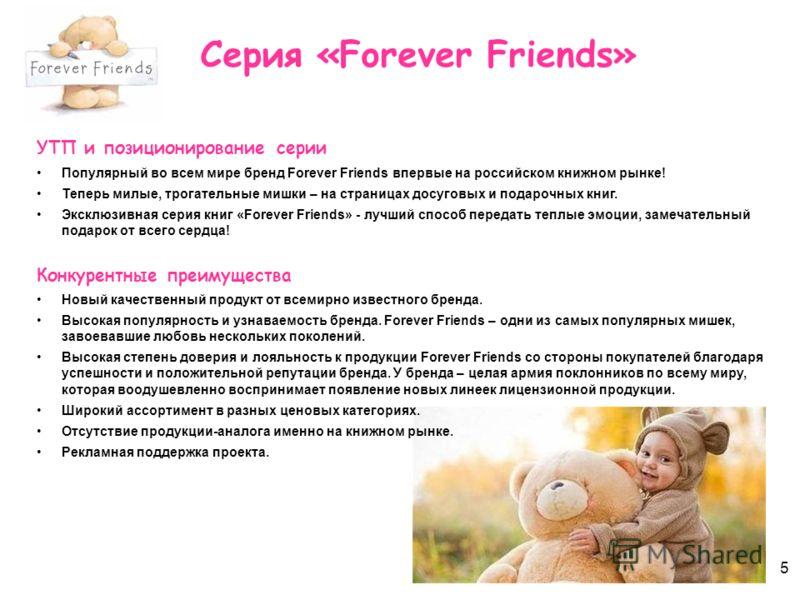 5 Серия «Forever Friends» УТП и позиционирование серии Популярный во всем мире бренд Forever Friends впервые на российском книжном рынке! Теперь милые, трогательные мишки – на страницах досуговых и подарочных книг. Эксклюзивная серия книг «Forever Fr