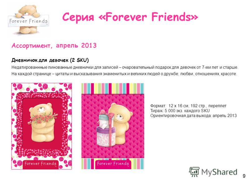 9 Серия «Forever Friends» Ассортимент, апрель 2013 Дневничок для девочек (2 SKU) Недатированнные линованные дневнички для записей – очаровательный подарок для девочек от 7-ми лет и старше. На каждой странице – цитаты и высказывания знаменитых и велик
