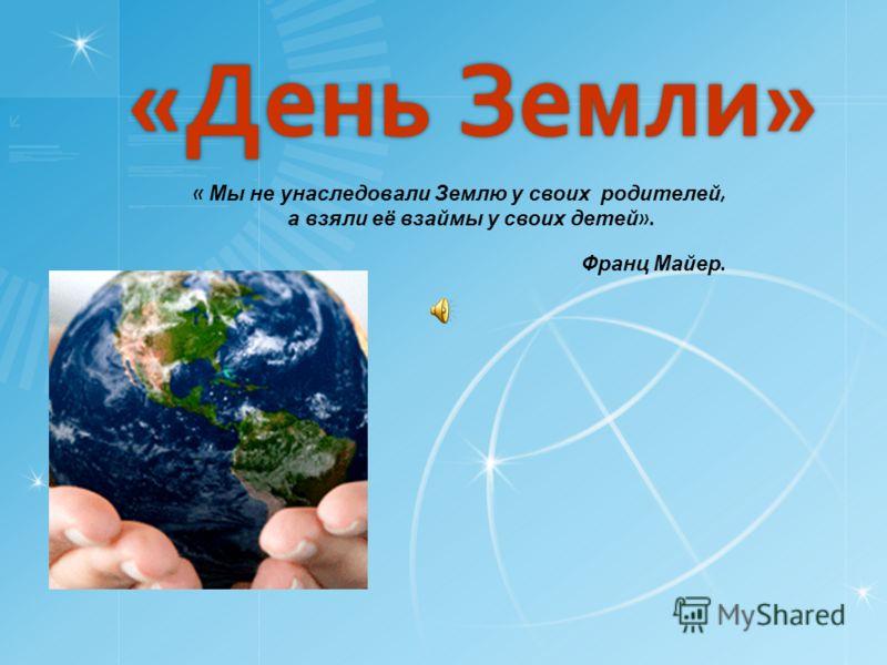 «День Земли» « Мы не унаследовали Землю у своих родителей, а взяли её взаймы у своих детей ». Франц Майер.