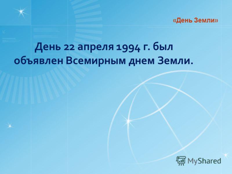 День 22 апреля 1994 г. был объявлен Всемирным днем Земли. « День Земли »