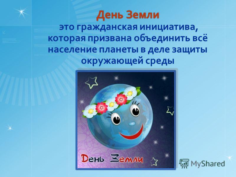 День Земли День Земли это гражданская инициатива, которая призвана объединить всё население планеты в деле защиты окружающей среды