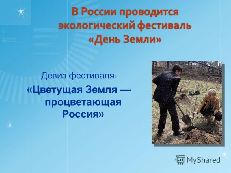 В России проводится экологический фестиваль «День Земли» Девиз фестиваля : « Цветущая Земля процветающая Россия »