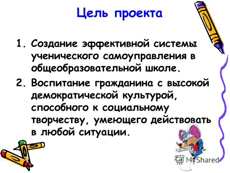 Цель проекта 1. Создание эффективной системы ученического самоуправления в общеобразовательной школе. 2. Воспитание гражданина с высокой демократической культурой, способного к социальному творчеству, умеющего действовать в любой ситуации.