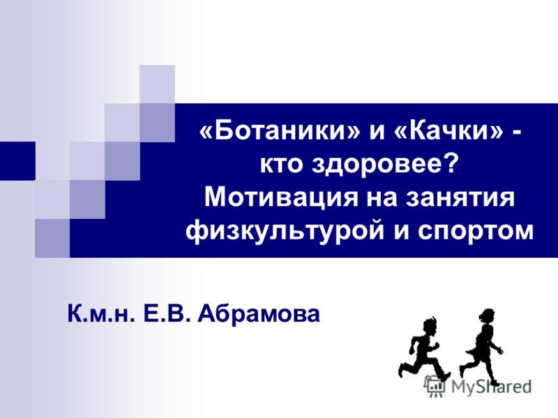 «Ботаники» и «Качки» - кто здоровее? Мотивация на занятия физкультурой и спортом К.м.н. Е.В. Абрамова