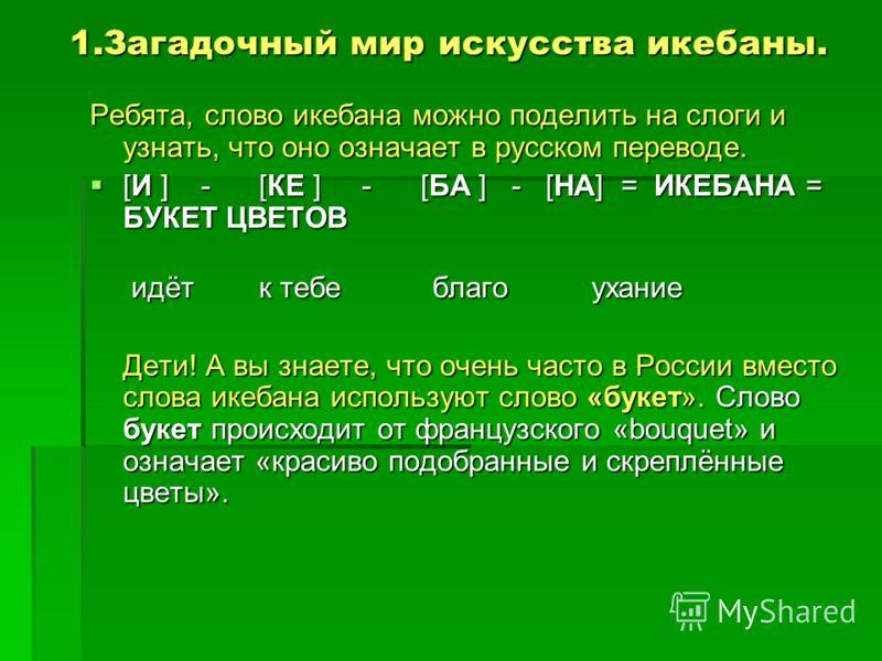 1.Загадочный мир искусства икебаны. Ребята, слово икебана можно поделить на слоги и узнать, что оно означает в русском переводе. [И ] - [КЕ ] - [БА ] - [НА] = ИКЕБАНА = БУКЕТ ЦВЕТОВ [И ] - [КЕ ] - [БА ] - [НА] = ИКЕБАНА = БУКЕТ ЦВЕТОВ идёт к тебе бла