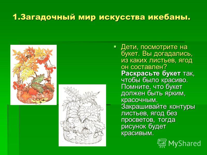 1.Загадочный мир искусства икебаны. Дети, посмотрите на букет. Вы догадались, из каких листьев, ягод он составлен? Раскрасьте букет так, чтобы было красиво. Помните, что букет должен быть ярким, красочным. Закрашивайте контуры листьев, ягод без просв