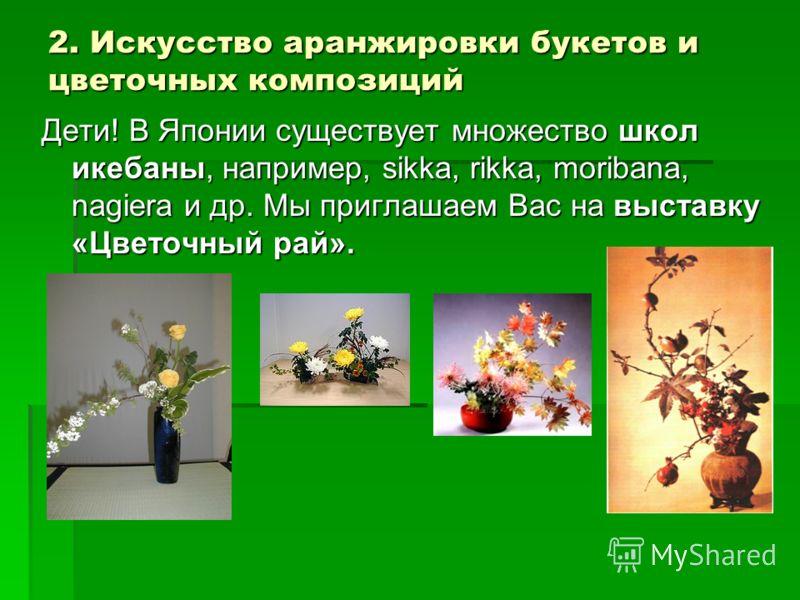 2. Искусство аранжировки букетов и цветочных композиций Дети! В Японии существует множество школ икебаны, например, sikka, rikka, moribana, nagiera и др. Мы приглашаем Вас на выставку «Цветочный рай».