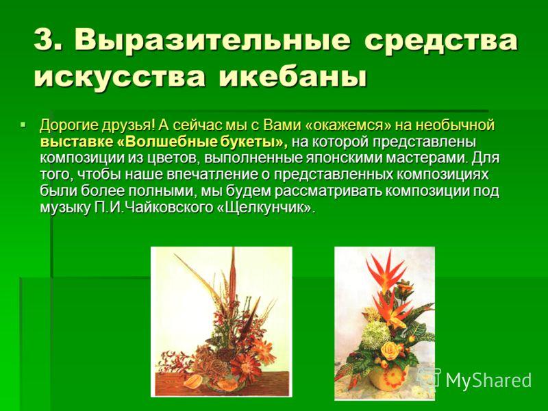 3. Выразительные средства искусства икебаны Дорогие друзья! А сейчас мы с Вами «окажемся» на необычной выставке «Волшебные букеты», на которой представлены композиции из цветов, выполненные японскими мастерами. Для того, чтобы наше впечатление о пред