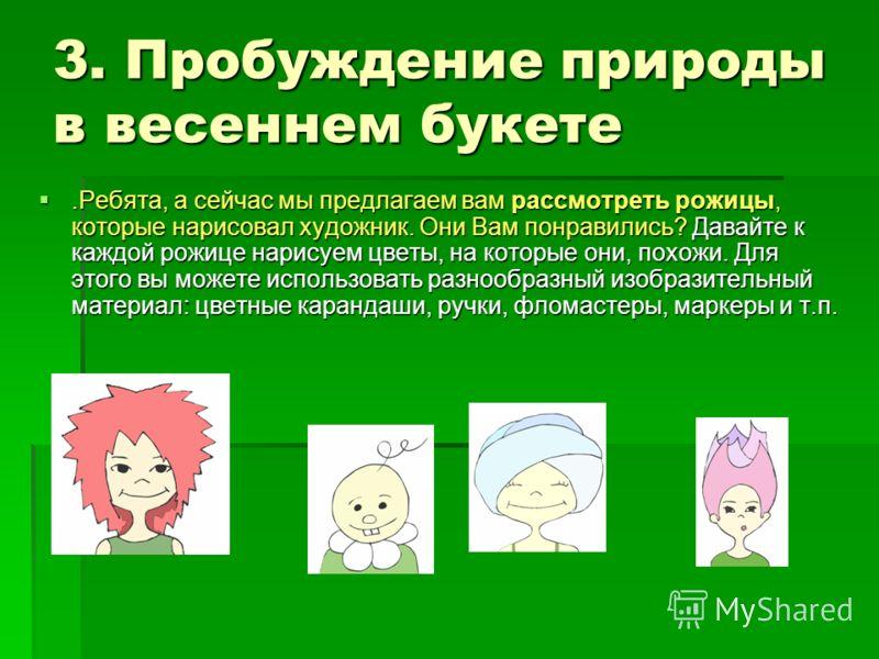 3. Пробуждение природы в весеннем букете.Ребята, а сейчас мы предлагаем вам рассмотреть рожицы, которые нарисовал художник. Они Вам понравились? Давайте к каждой рожице нарисуем цветы, на которые они, похожи. Для этого вы можете использовать разнообр