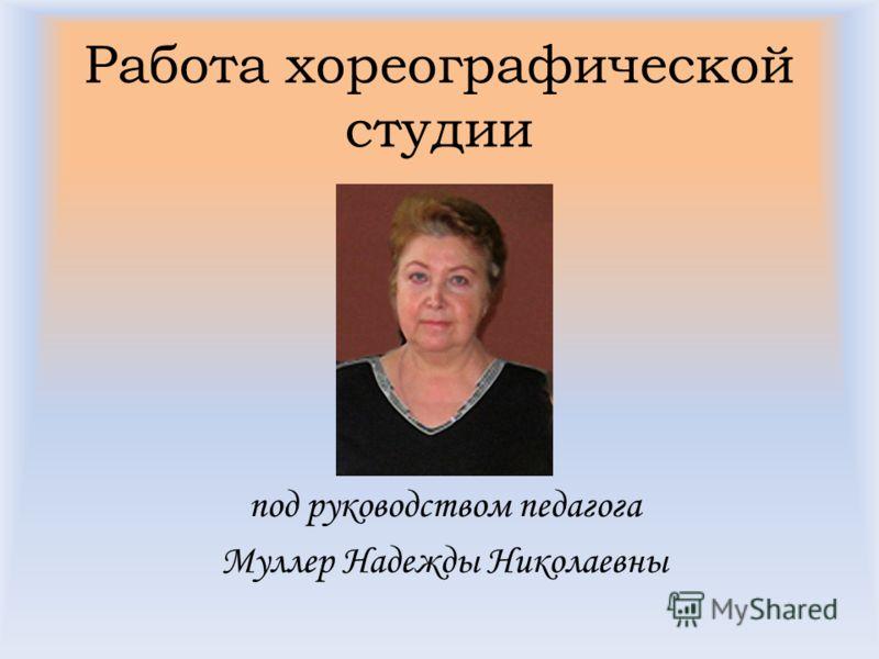 Работа хореографической студии под руководством педагога Муллер Надежды Николаевны